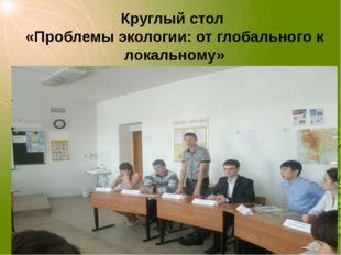 Круглый стол «Проблемы экологии: от глобального к локальному»