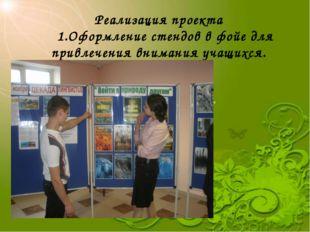 Реализация проекта 1.Оформление стендов в фойе для привлечения внимания учащи