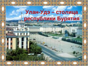 Улан-Удэ – столица республики Бурятия Улан-Удэ – столица республики Бурятия