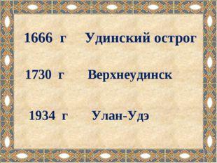 1666 г Удинский острог 1730 г Верхнеудинск 1934 г Улан-Удэ