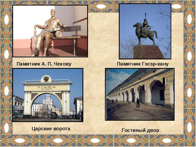 Памятник А. П. Чехову Памятник Гэсэр-хану Царские ворота Гостиный двор