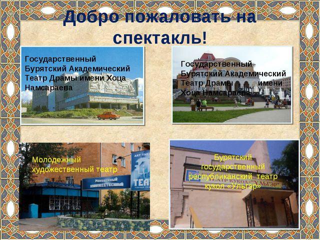 Добро пожаловать на спектакль! Государственный Бурятский Академический Театр...