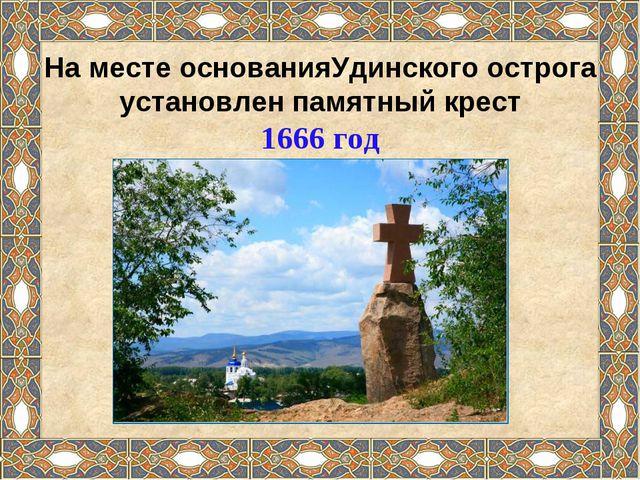 На месте основанияУдинского острога установлен памятный крест 1666 год