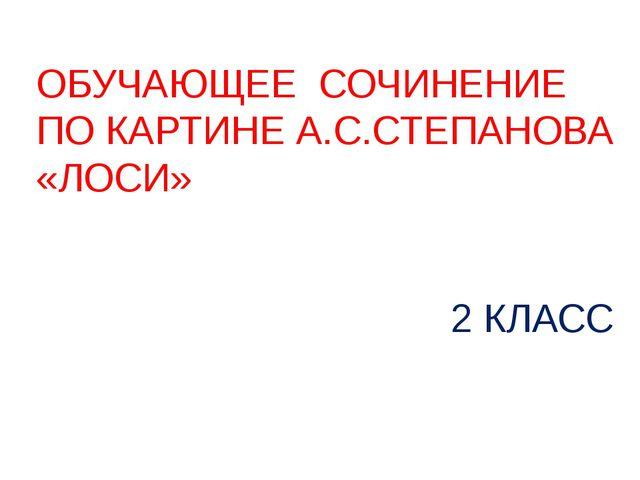 ОБУЧАЮЩЕЕ СОЧИНЕНИЕ ПО КАРТИНЕ А.С.СТЕПАНОВА «ЛОСИ» 2 КЛАСС