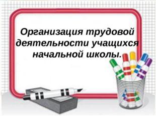 Организация трудовой деятельности учащихся начальной школы.