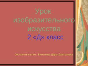 Урок изобразительного искусства 2 «Д» класс Составила учитель: Витютнева Дарь