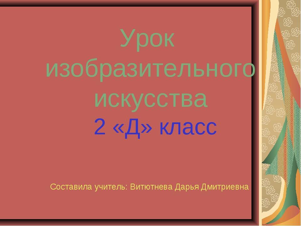 Урок изобразительного искусства 2 «Д» класс Составила учитель: Витютнева Дарь...