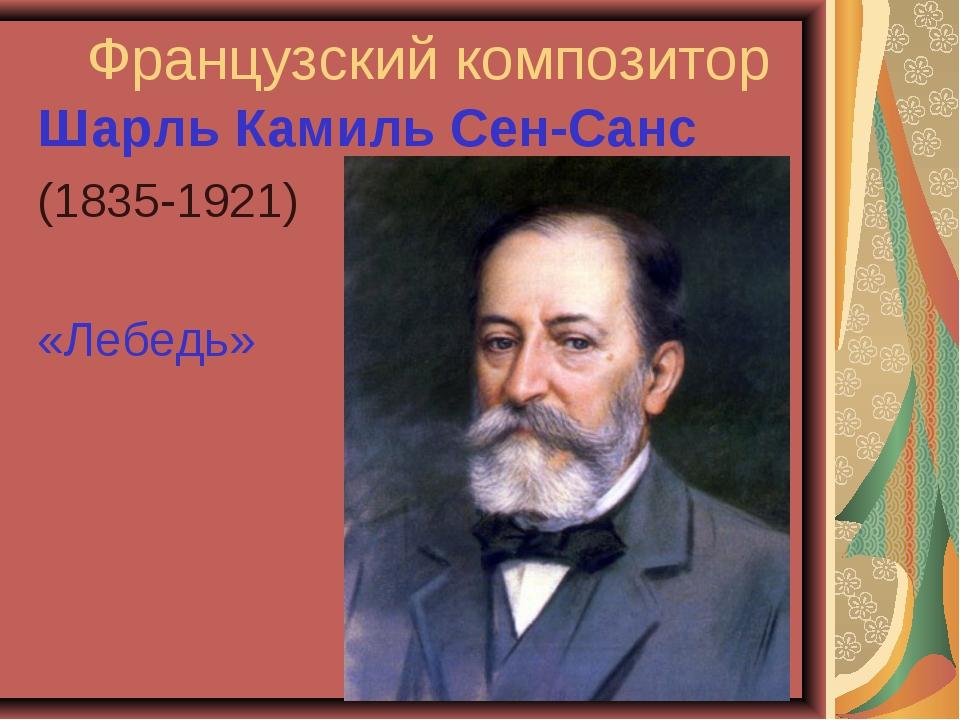 Французский композитор Шарль Камиль Сен-Санс (1835-1921) «Лебедь»