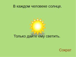 В каждом человеке солнце. Только дайте ему светить. Сократ