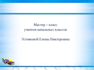 Мастер – класс учителя начальных классов Устимовой Елены Викторовны