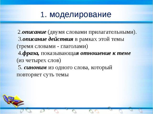 1. моделирование 2.описание (двумя словами прилагательными). 3.описание дейс...