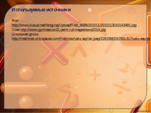 Используемые источники Фон http://www.kukud.net/fengjing/UploadFiles_8688/201