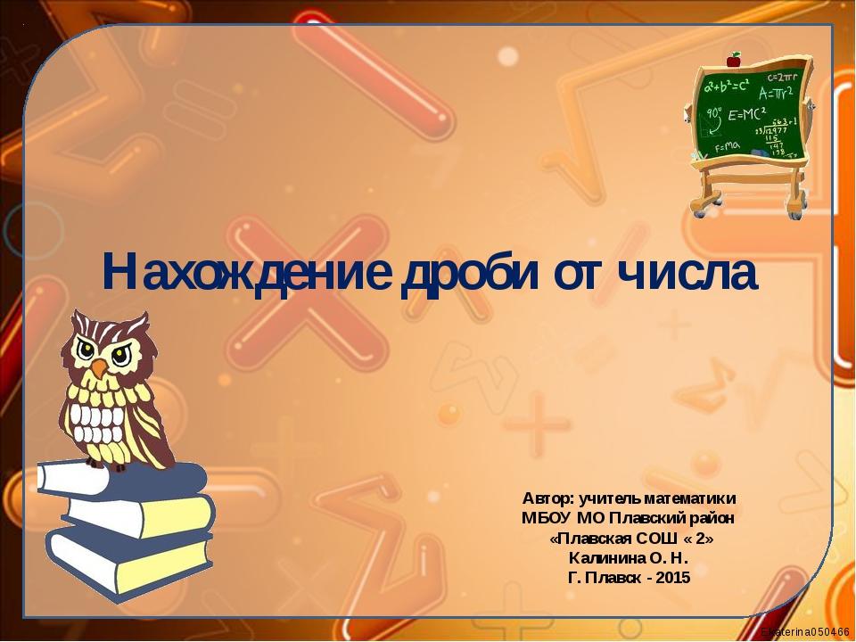 Нахождение дроби от числа Автор: учитель математики МБОУ МО Плавский район «П...