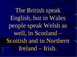The British speak English, but in Wales people speak Welsh as well, in Scotla