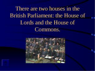 There are two houses in the British Parliament: the House of Lords and the Ho