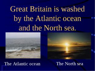 Great Britain is washed by the Atlantic ocean and the North sea. The Atlantic