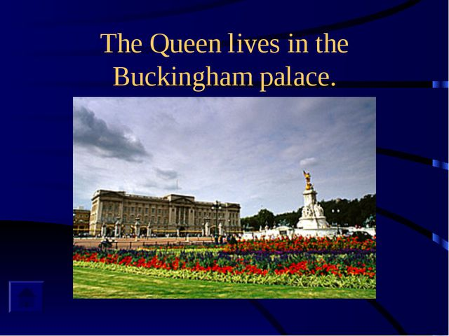 The Queen lives in the Buckingham palace.
