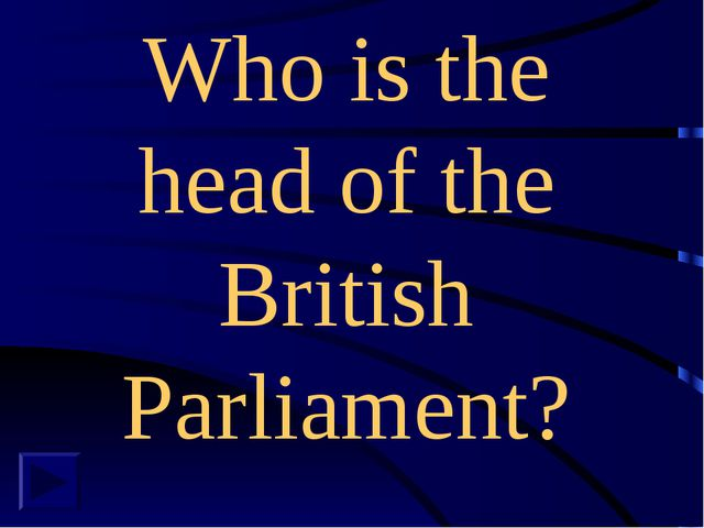 Who is the head of the British Parliament?