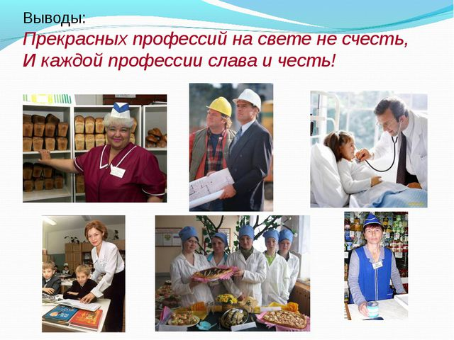 Выводы: Прекрасных профессий на свете не счесть, И каждой профессии слава и ч...
