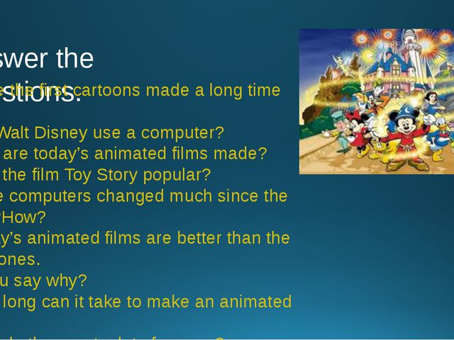Answer the questions. 1. Were the first cartoons made a long time ago? 2. Did...