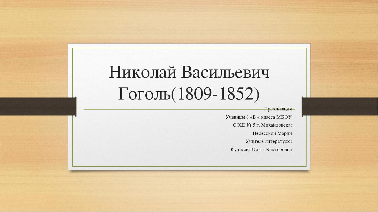 Николай Васильевич Гоголь(1809-1852) Презентация Ученицы 6 «В « класса МБОУ С...
