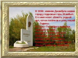 В 1938г. именем Джамбула назван город у подножья горы Жамбыл. Его имя носит о