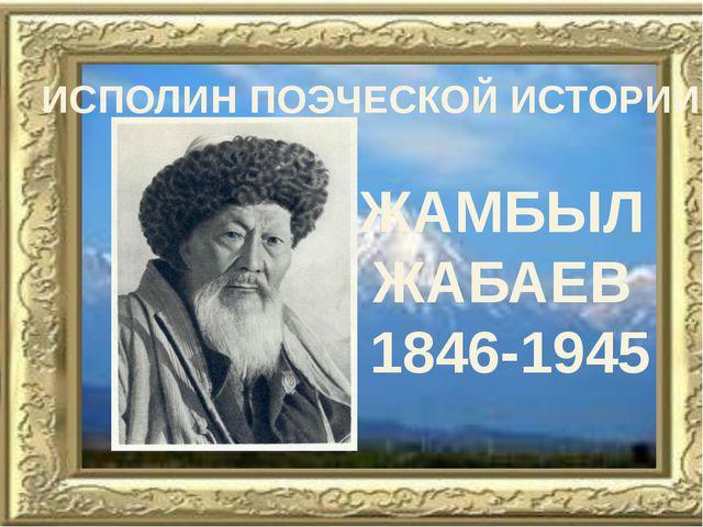 ИСПОЛИН ПОЭЧЕСКОЙ ИСТОРИИ ЖАМБЫЛ ЖАБАЕВ 1846-1945