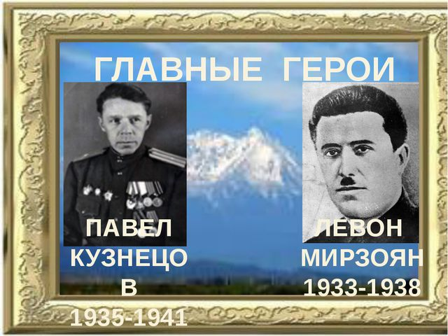 ГЛАВНЫЕ ГЕРОИ ЛЕВОН МИРЗОЯН 1933-1938 ПАВЕЛ КУЗНЕЦОВ 1935-1941