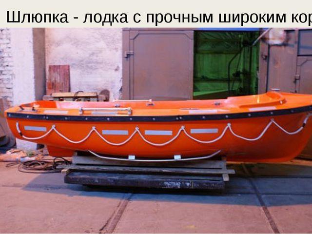 Шлюпка - лодка с прочным широким корпусом.