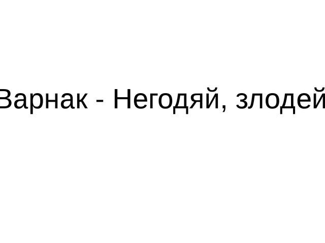 Варнак - Негодяй, злодей.