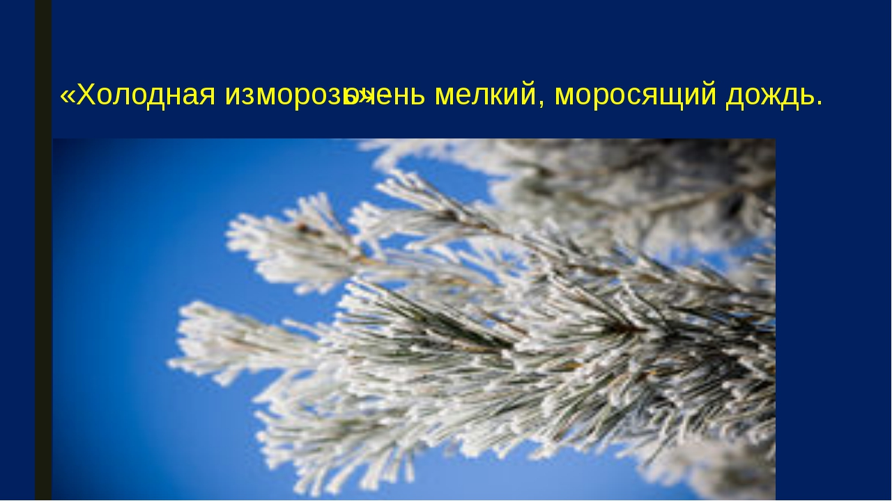 «Холодная изморозь» - очень мелкий, моросящий дождь.