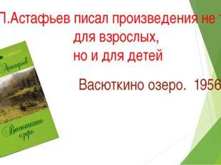 У В.П.Астафьев писал произведения не только для взрослых, но и для детей Васю