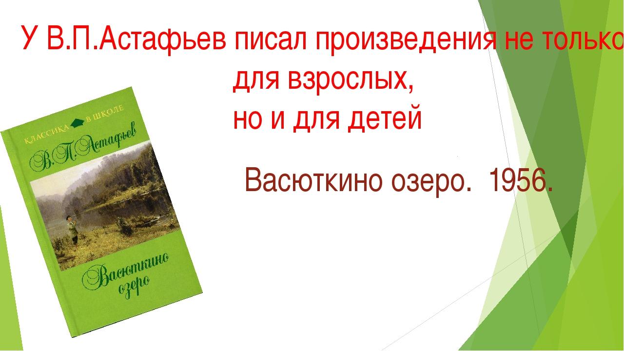 У В.П.Астафьев писал произведения не только для взрослых, но и для детей Васю...