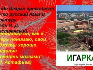 В городе Игарке преподавал когда-то русский язык и литературу учитель И. Д. Р