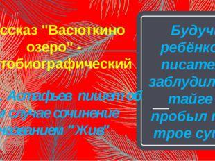 """Рассказ """"Васюткино озеро"""" - автобиографический Будучи ребёнком, писатель забл"""