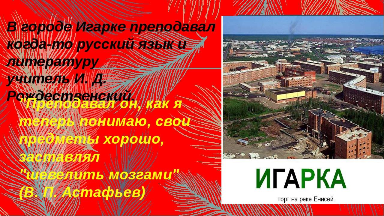 В городе Игарке преподавал когда-то русский язык и литературу учитель И. Д. Р...