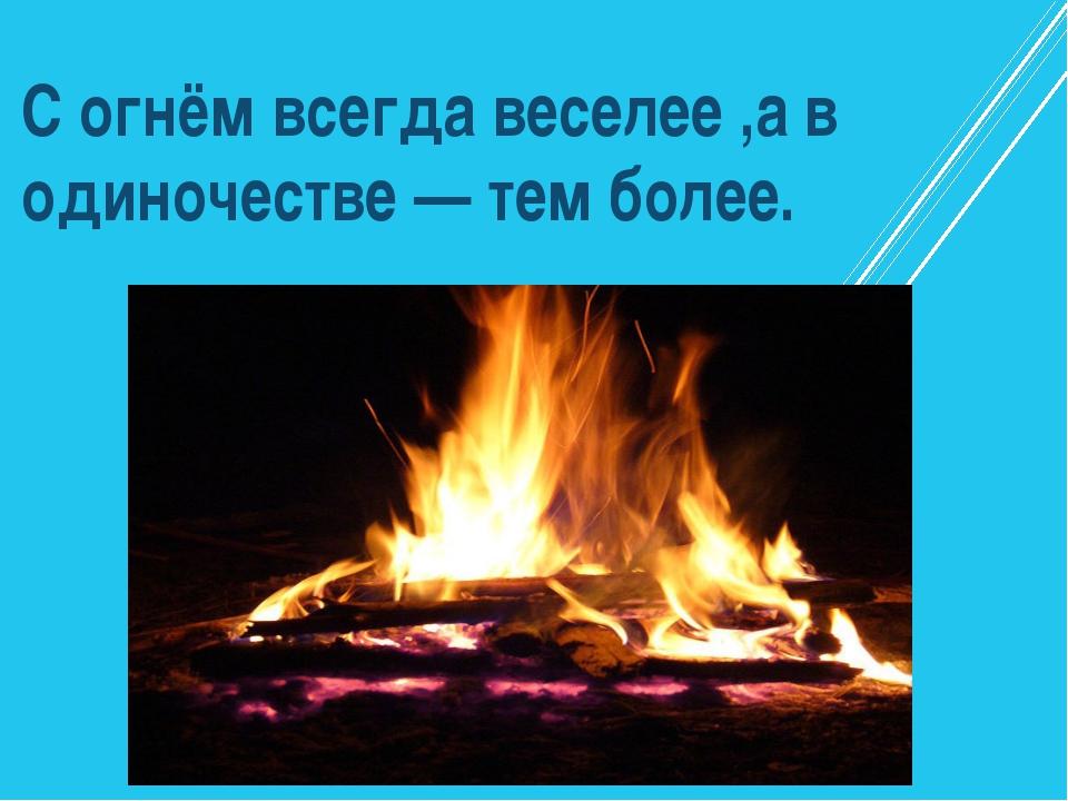 С огнём всегда веселее ,а в одиночестве — тем более.