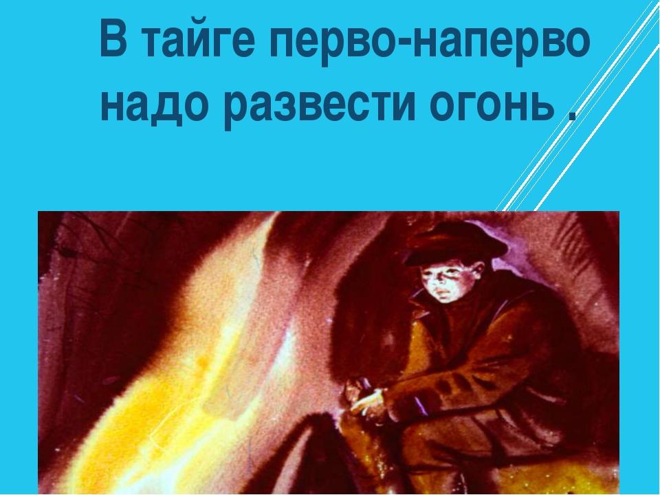 В тайге перво-наперво надо развести огонь .