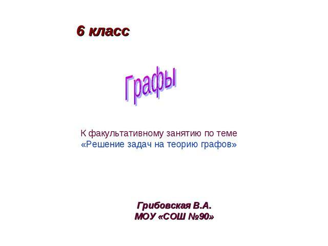 Грибовская В.А. МОУ «СОШ №90» 6 класс К факультативному занятию по теме «Реше...