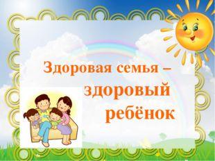 Здоровая семья – здоровый ребёнок