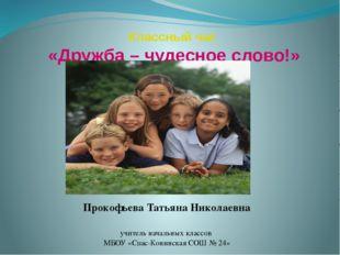 Классный час «Дружба – чудесное слово!» Прокофьева Татьяна Николаевна учитель