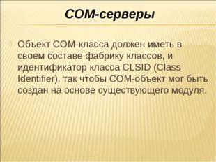 COM-серверы Объект COM-класса должен иметь в своем составе фабрику классов, и