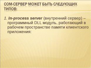 1. In-process server(внутренний сервер) – программный DLL модуль, работающий