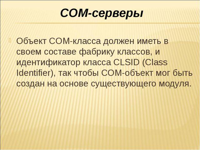 COM-серверы Объект COM-класса должен иметь в своем составе фабрику классов, и...