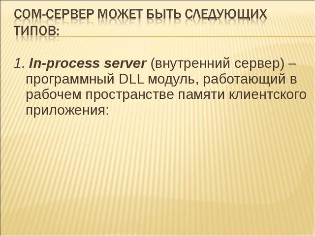 1. In-process server(внутренний сервер) – программный DLL модуль, работающий...