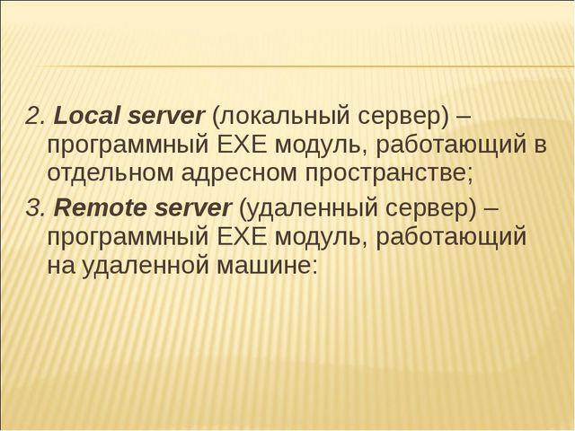 2. Local server(локальный сервер) – программный EXE модуль, работающий в отд...
