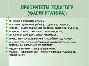 ПРИОРИТЕТЫ ПЕДАГОГА (ФАСИЛИТАТОРА): он открыт к общению, диалогу; оказывает д