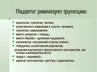 Педагог реализует функции: идеологии, стратегии, тактики; качественного измен