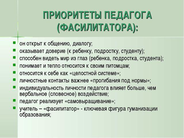 ПРИОРИТЕТЫ ПЕДАГОГА (ФАСИЛИТАТОРА): он открыт к общению, диалогу; оказывает д...