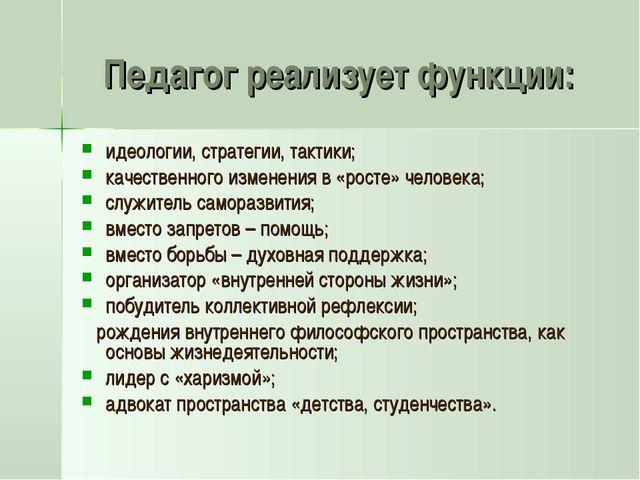 Педагог реализует функции: идеологии, стратегии, тактики; качественного измен...